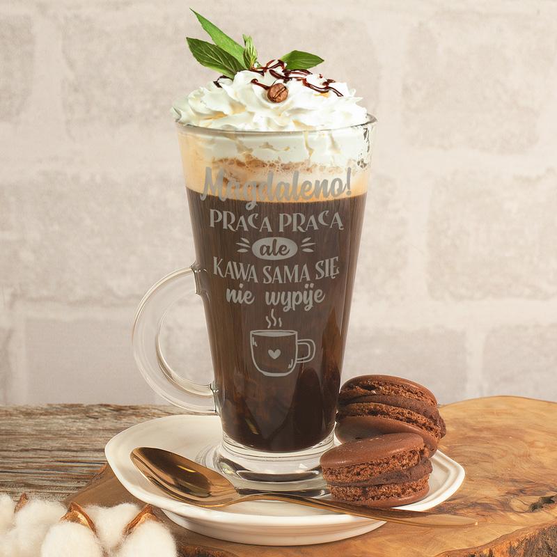 Szklanka do latte z grawerowanym napisem i imieniem Praca Pracą, ale kawka się sama nie wypije.